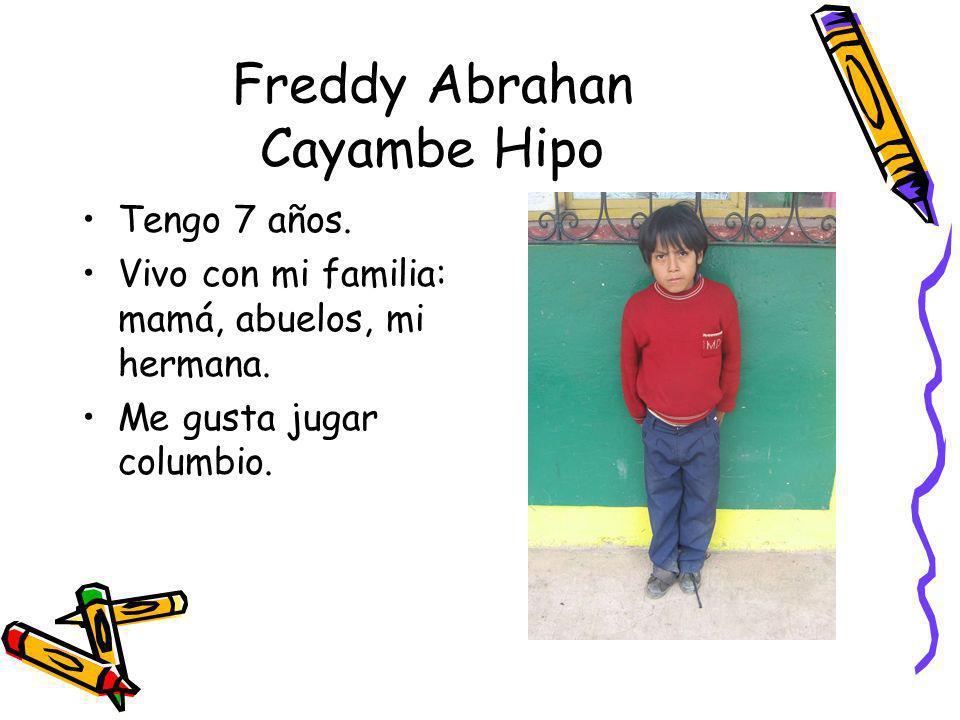 Freddy Abrahan Cayambe Hipo Tengo 7 años. Vivo con mi familia: mamá, abuelos, mi hermana. Me gusta jugar columbio.