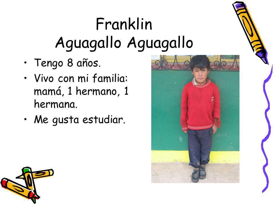 Franklin Aguagallo Aguagallo Tengo 8 años. Vivo con mi familia: mamá, 1 hermano, 1 hermana. Me gusta estudiar.