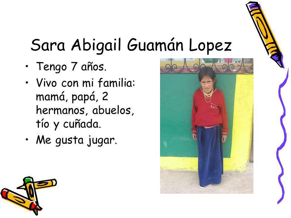 Sara Abigail Guamán Lopez Tengo 7 años. Vivo con mi familia: mamá, papá, 2 hermanos, abuelos, tío y cuñada. Me gusta jugar.