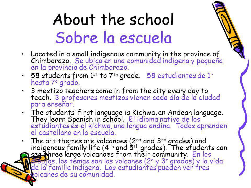 About the school Sobre la escuela Located in a small indigenous community in the province of Chimborazo. Se ubica en una comunidad indígena y pequeña