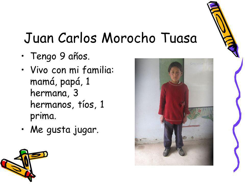 Juan Carlos Morocho Tuasa Tengo 9 años. Vivo con mi familia: mamá, papá, 1 hermana, 3 hermanos, tíos, 1 prima. Me gusta jugar.