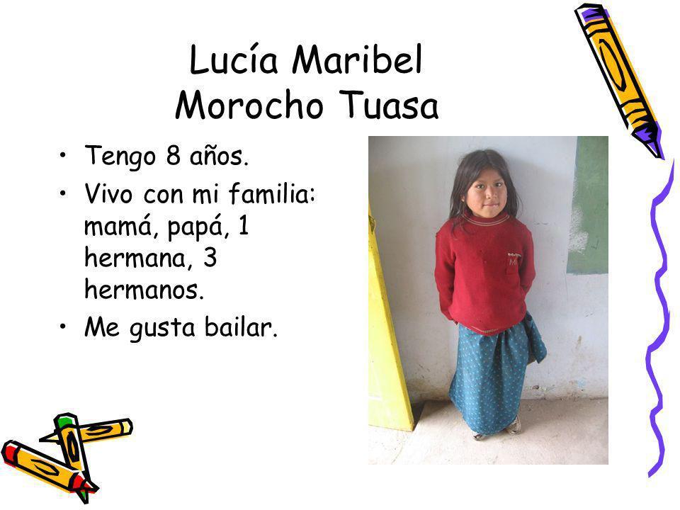 Lucía Maribel Morocho Tuasa Tengo 8 años. Vivo con mi familia: mamá, papá, 1 hermana, 3 hermanos. Me gusta bailar.