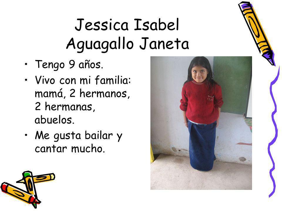 Jessica Isabel Aguagallo Janeta Tengo 9 años. Vivo con mi familia: mamá, 2 hermanos, 2 hermanas, abuelos. Me gusta bailar y cantar mucho.