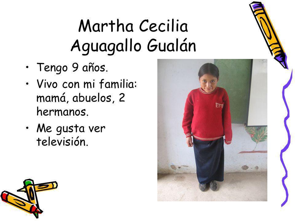 Martha Cecilia Aguagallo Gualán Tengo 9 años. Vivo con mi familia: mamá, abuelos, 2 hermanos. Me gusta ver televisión.