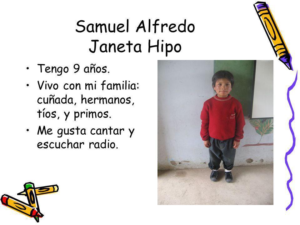 Samuel Alfredo Janeta Hipo Tengo 9 años. Vivo con mi familia: cuñada, hermanos, tíos, y primos. Me gusta cantar y escuchar radio.