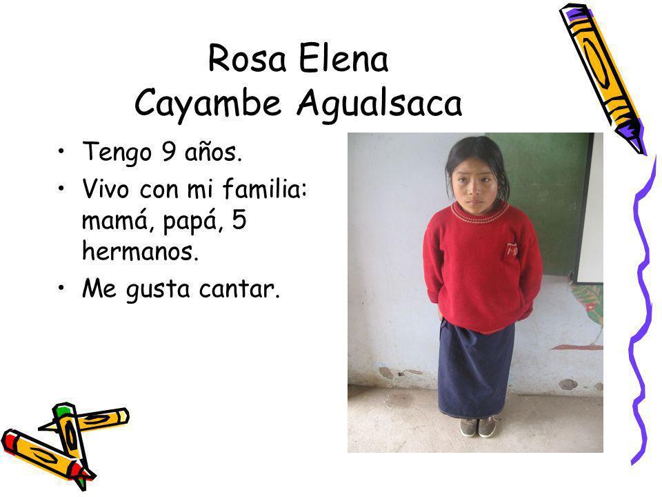 Rosa Elena Cayambe Agualsaca Tengo 9 años. Vivo con mi familia: mamá, papá, 5 hermanos. Me gusta cantar.