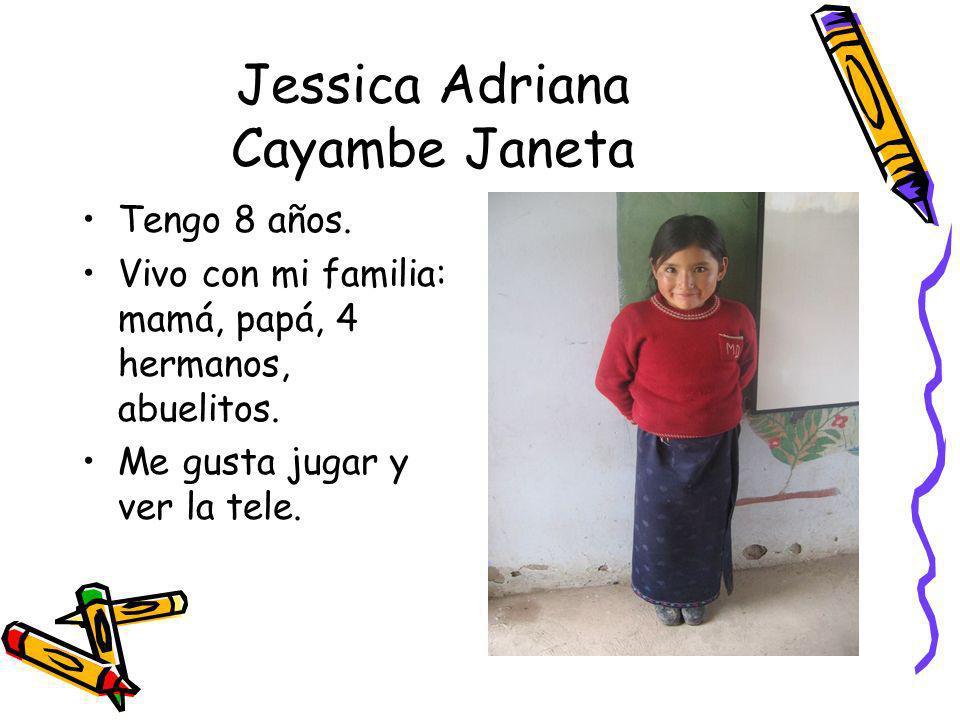 Jessica Adriana Cayambe Janeta Tengo 8 años. Vivo con mi familia: mamá, papá, 4 hermanos, abuelitos. Me gusta jugar y ver la tele.
