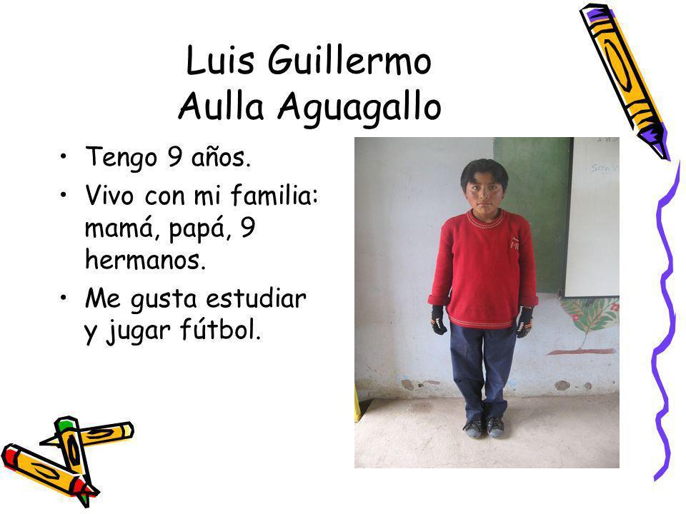 Luis Guillermo Aulla Aguagallo Tengo 9 años. Vivo con mi familia: mamá, papá, 9 hermanos. Me gusta estudiar y jugar fútbol.