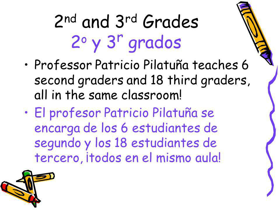2 nd and 3 rd Grades 2 o y 3 r grados Professor Patricio Pilatuña teaches 6 second graders and 18 third graders, all in the same classroom! El profeso