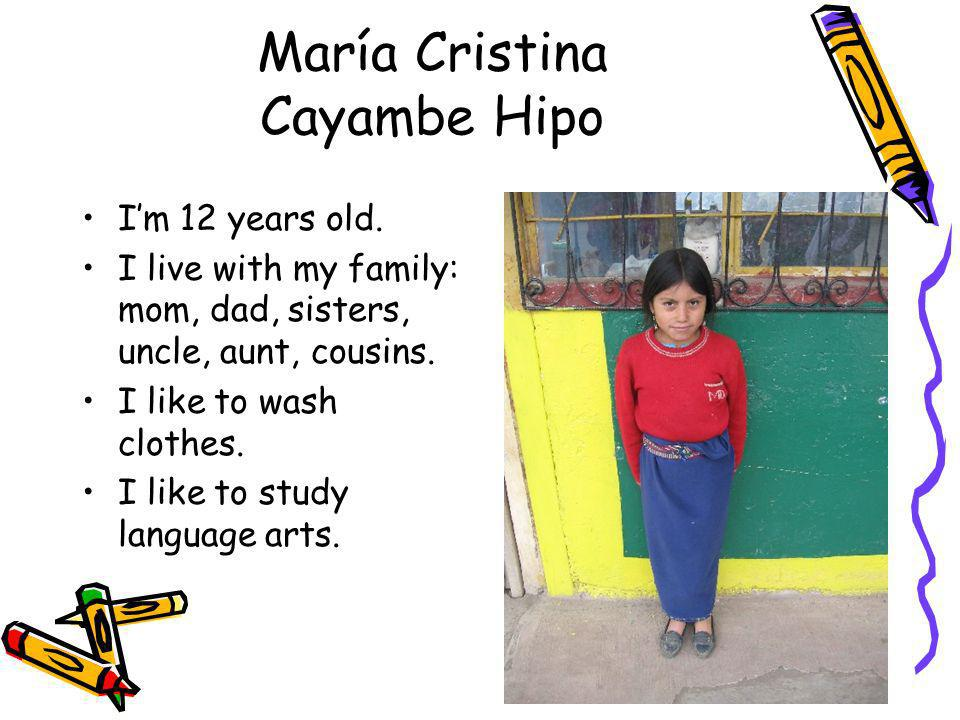 María Cristina Cayambe Hipo Im 12 years old. I live with my family: mom, dad, sisters, uncle, aunt, cousins. I like to wash clothes. I like to study l