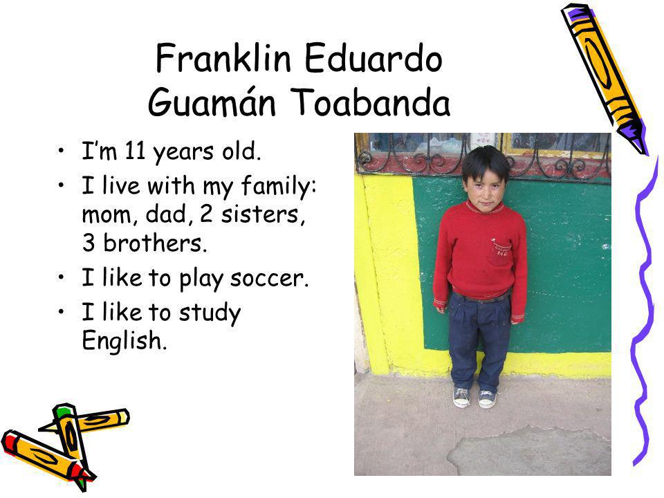 Franklin Eduardo Guamán Toabanda Im 11 years old. I live with my family: mom, dad, 2 sisters, 3 brothers. I like to play soccer. I like to study Engli