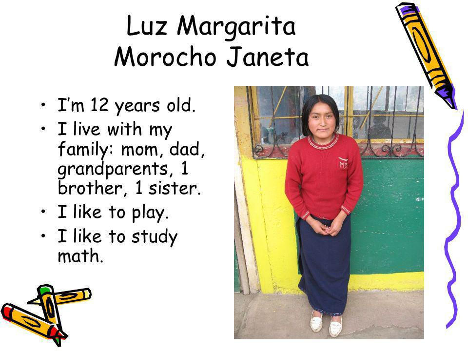 Luz Margarita Morocho Janeta Im 12 years old. I live with my family: mom, dad, grandparents, 1 brother, 1 sister. I like to play. I like to study math