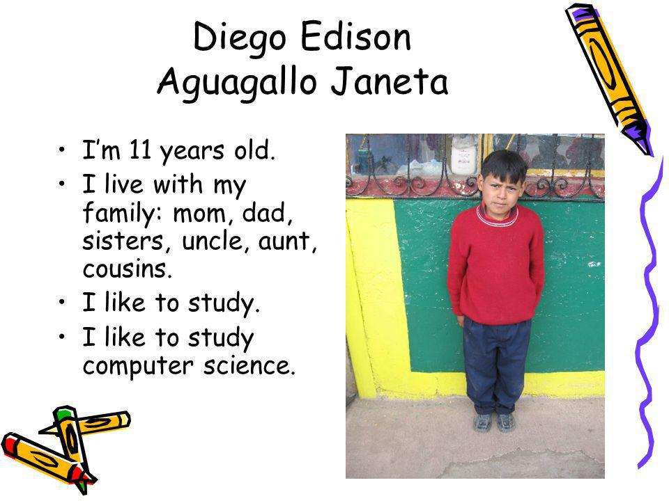 Diego Edison Aguagallo Janeta Im 11 years old. I live with my family: mom, dad, sisters, uncle, aunt, cousins. I like to study. I like to study comput