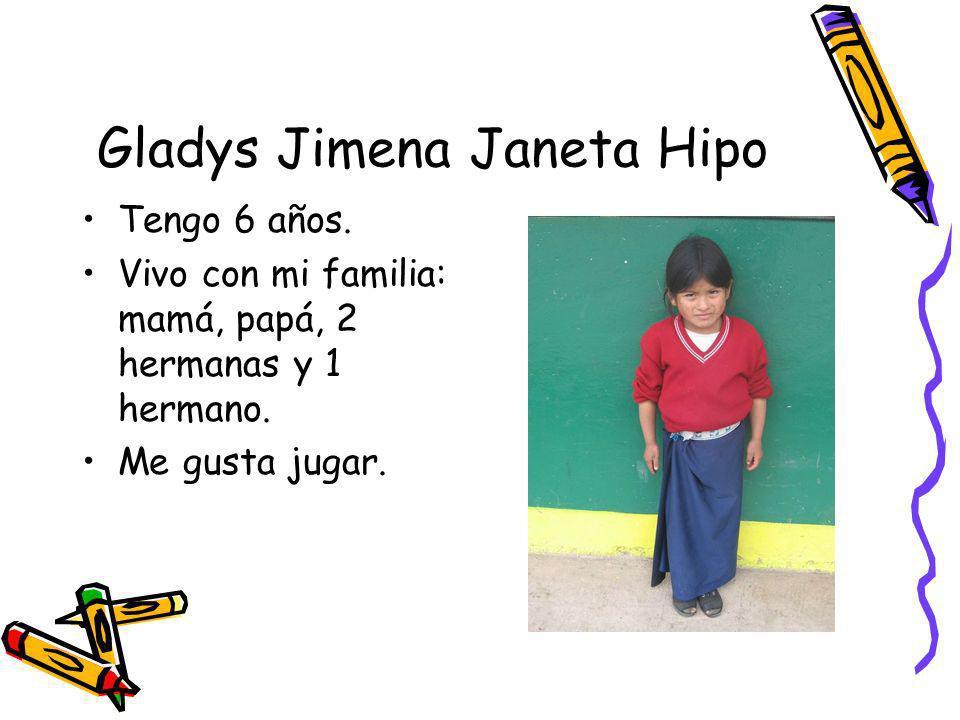 Gladys Jimena Janeta Hipo Tengo 6 años. Vivo con mi familia: mamá, papá, 2 hermanas y 1 hermano. Me gusta jugar.