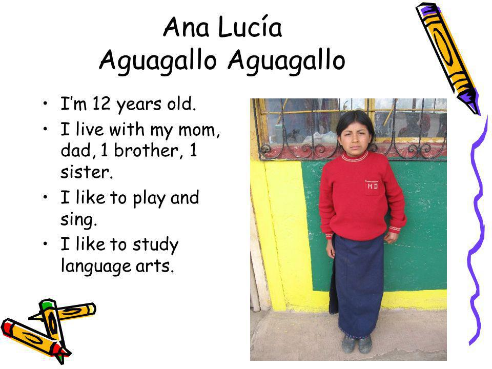 Ana Lucía Aguagallo Aguagallo Im 12 years old. I live with my mom, dad, 1 brother, 1 sister. I like to play and sing. I like to study language arts.