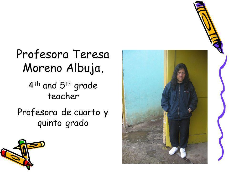Profesora Teresa Moreno Albuja, 4 th and 5 th grade teacher Profesora de cuarto y quinto grado