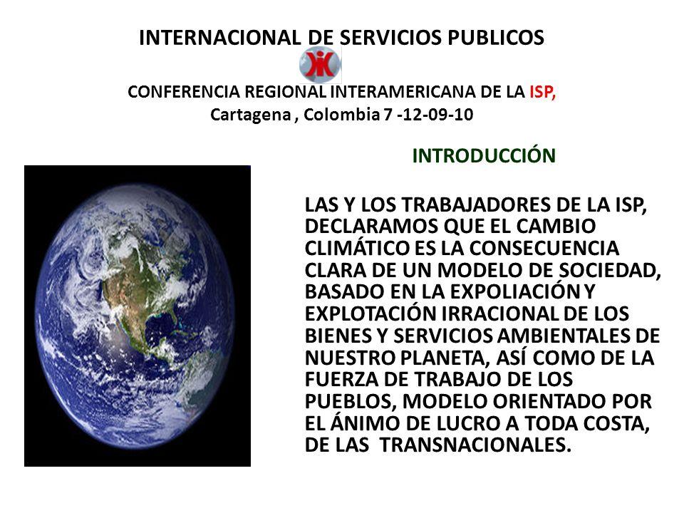 INTERNACIONAL DE SERVICIOS PUBLICOS CONFERENCIA REGIONAL INTERAMERICANA DE LA ISP, Cartagena, Colombia 7 -12-09-10 POR LO TANTO, CORRESPONDE A LAS Y LOS TRABAJADORES ORGANIZADOS ASUMIR SU RESPONSABILIDAD SOCIO-AMBIENTAL, CAPACITÁNDONOS EN ESTA TEMÁTICA Y ARTICULÁNDONOS CON OTROS SECTORES SOCIALES QUE PROPUGNAN POR INTERESES COMUNES Y NOS PERMITAN CONSTRUIR COLECTIVAMENTE UN NUEVO MODELO DE SOCIEDAD, QUE ARMONICE NUESTRAS RELACIONES CON LA NATURALEZA Y ESTABLEZCA RELACIONES JUSTAS ENTRE LOS SERES HUMANOS Y LAS NACIONES DEL MUNDO.