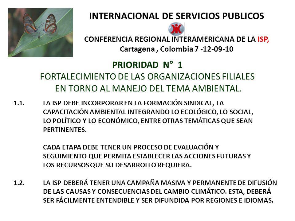 INTERNACIONAL DE SERVICIOS PUBLICOS CONFERENCIA REGIONAL INTERAMERICANA DE LA ISP, Cartagena, Colombia 7 -12-09-10 PRIORIDAD N° 1 FORTALECIMIENTO DE LAS ORGANIZACIONES FILIALES EN TORNO AL MANEJO DEL TEMA AMBIENTAL.