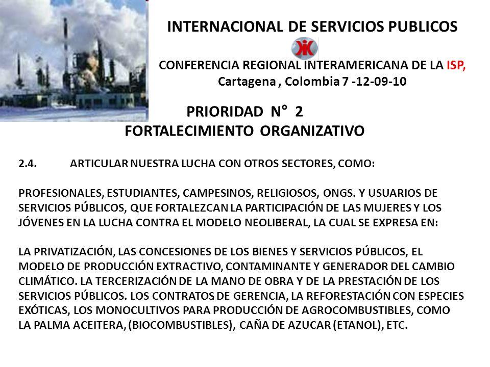 INTERNACIONAL DE SERVICIOS PUBLICOS CONFERENCIA REGIONAL INTERAMERICANA DE LA ISP, Cartagena, Colombia 7 -12-09-10 PRIORIDAD N° 2 FORTALECIMIENTO ORGANIZATIVO 2.1.LA ISP RECOMENDARÁ A SUS FILIALES, QUE ESTABLEZCAN DENTRO DE SUS ESTATUTOS, LA CREACION DE SECRETARIAS AMBIENTALES Y LA INCLUSIÓN DE PLANES DE TRABAJO AMBIENTAL.