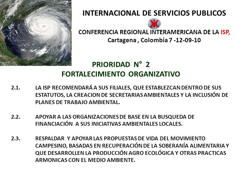 INTERNACIONAL DE SERVICIOS PUBLICOS CONFERENCIA REGIONAL INTERAMERICANA DE LA ISP, Cartagena, Colombia 7 -12-09-10 PRIORIDAD N° 2 FORTALECIMIENTO ORGANIZATIVO 2.5.QUE LAS ACCIONES SOBRE EL MEDIO AMBIENTE Y EL CAMBIO CLIMÁTICO ESTÉN, COMPLETAMENTE ARTICULADAS ENTRE LA CSI, LA CSA Y LA ISP Y DEMÁS FEDERACIONES INTERNACIONALES QUE COMPARTAN LOS EJES PRINCIPALES DE ESTA POLÍTICA.
