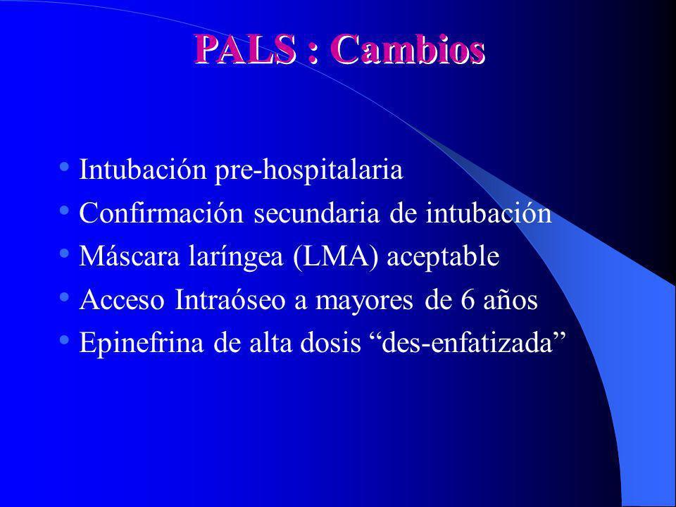 PALS : Cambios Intubación pre-hospitalaria Confirmación secundaria de intubación Máscara laríngea (LMA) aceptable Acceso Intraóseo a mayores de 6 años