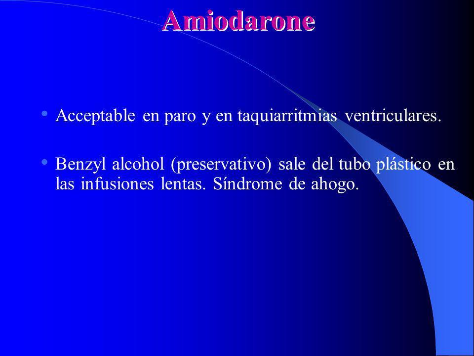 Amiodarone Acceptable en paro y en taquiarritmias ventriculares. Benzyl alcohol (preservativo) sale del tubo plástico en las infusiones lentas. Síndro