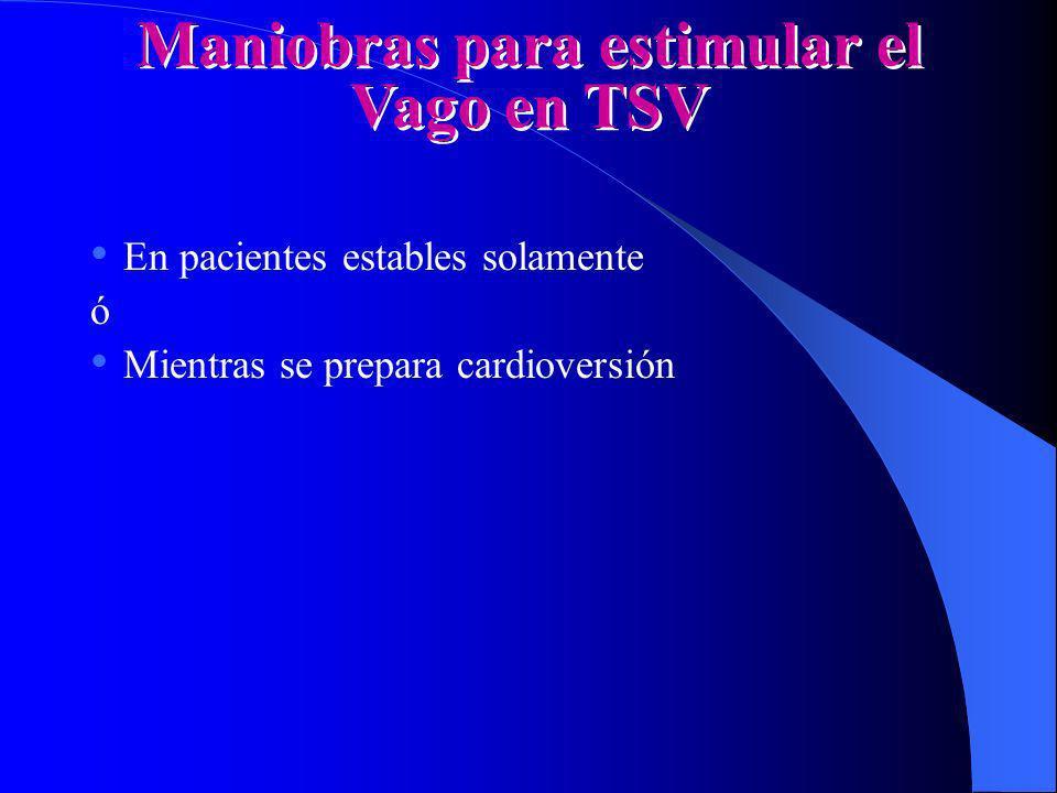 Maniobras para estimular el Vago en TSV En pacientes estables solamente ó Mientras se prepara cardioversión