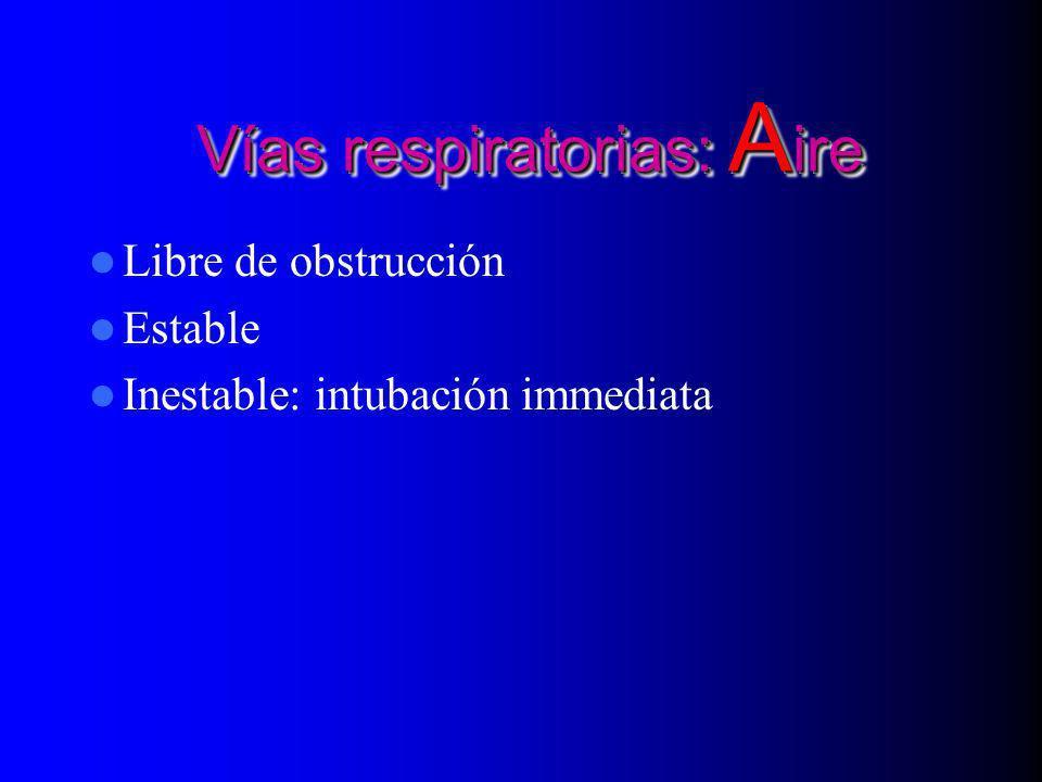 Vías respiratorias: A ire Vías respiratorias: A ire Libre de obstrucción Estable Inestable: intubación immediata