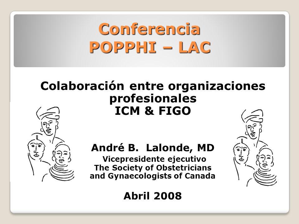 Conferencia POPPHI – LAC Colaboración entre organizaciones profesionales ICM & FIGO André B. Lalonde, MD Vicepresidente ejecutivo The Society of Obste