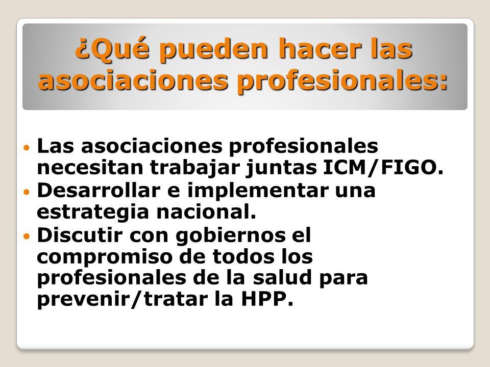 Las asociaciones profesionales necesitan trabajar juntas ICM/FIGO. Desarrollar e implementar una estrategia nacional. Discutir con gobiernos el compro
