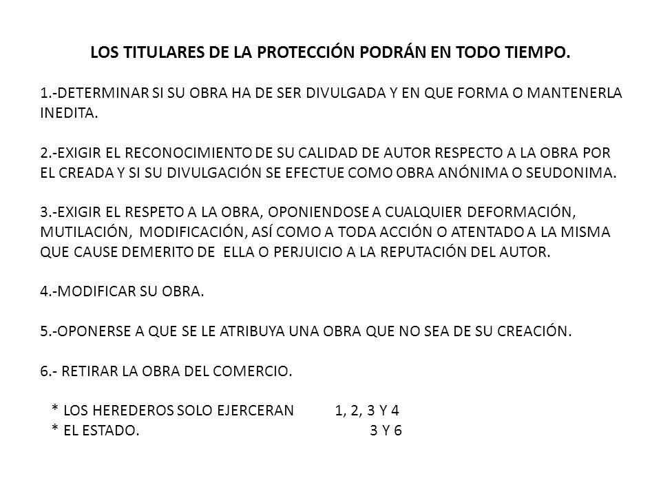 LOS TITULARES DE LA PROTECCIÓN PODRÁN EN TODO TIEMPO. 1.-DETERMINAR SI SU OBRA HA DE SER DIVULGADA Y EN QUE FORMA O MANTENERLA INEDITA. 2.-EXIGIR EL R