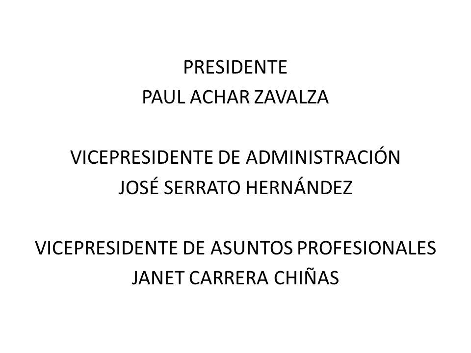 PRESIDENTE PAUL ACHAR ZAVALZA VICEPRESIDENTE DE ADMINISTRACIÓN JOSÉ SERRATO HERNÁNDEZ VICEPRESIDENTE DE ASUNTOS PROFESIONALES JANET CARRERA CHIÑAS