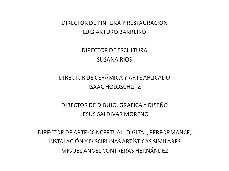 DIRECTOR DE PINTURA Y RESTAURACIÓN LUIS ARTURO BARREIRO DIRECTOR DE ESCULTURA SUSANA RÍOS DIRECTOR DE CERÁMICA Y ARTE APLICADO ISAAC HOLOSCHUTZ DIRECT