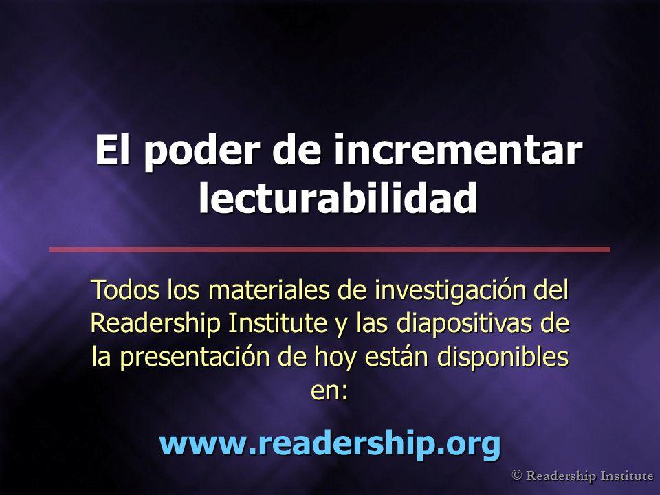 © Readership Institute El poder de incrementar lecturabilidad Todos los materiales de investigación del Readership Institute y las diapositivas de la