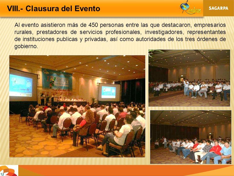 VIII.- Clausura del Evento 12 Al evento asistieron más de 450 personas entre las que destacaron, empresarios rurales, prestadores de servicios profesi