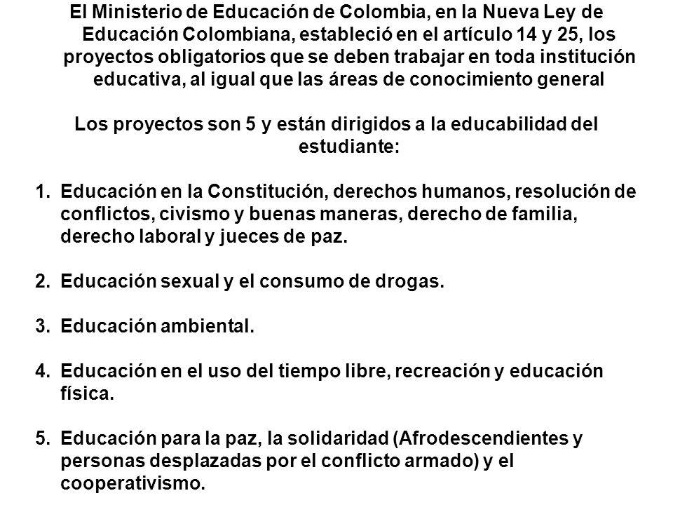 El Ministerio de Educación de Colombia, en la Nueva Ley de Educación Colombiana, estableció en el artículo 14 y 25, los proyectos obligatorios que se