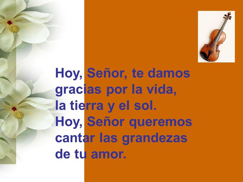 Hoy, Señor, te damos gracias por la vida, la tierra y el sol. Hoy, Señor queremos cantar las grandezas de tu amor.