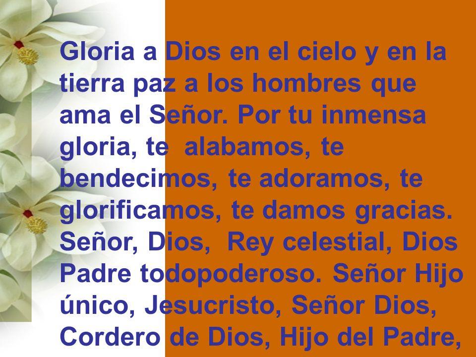 Gloria a Dios en el cielo y en la tierra paz a los hombres que ama el Señor. Por tu inmensa gloria, te alabamos, te bendecimos, te adoramos, te glorif