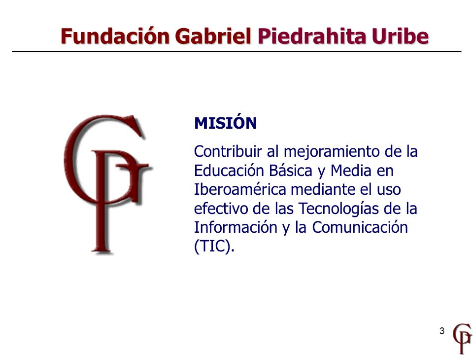 3 Fundación Gabriel Piedrahita Uribe MISIÓN Contribuir al mejoramiento de la Educación Básica y Media en Iberoamérica mediante el uso efectivo de las