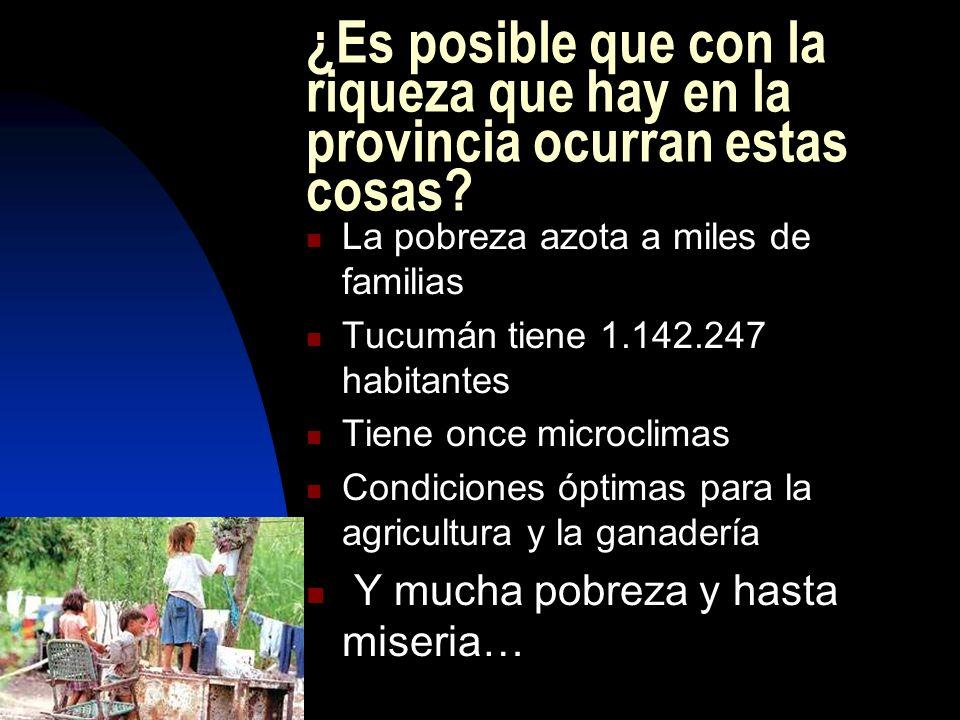 ¿Es posible que con la riqueza que hay en la provincia ocurran estas cosas? La pobreza azota a miles de familias Tucumán tiene 1.142.247 habitantes Ti
