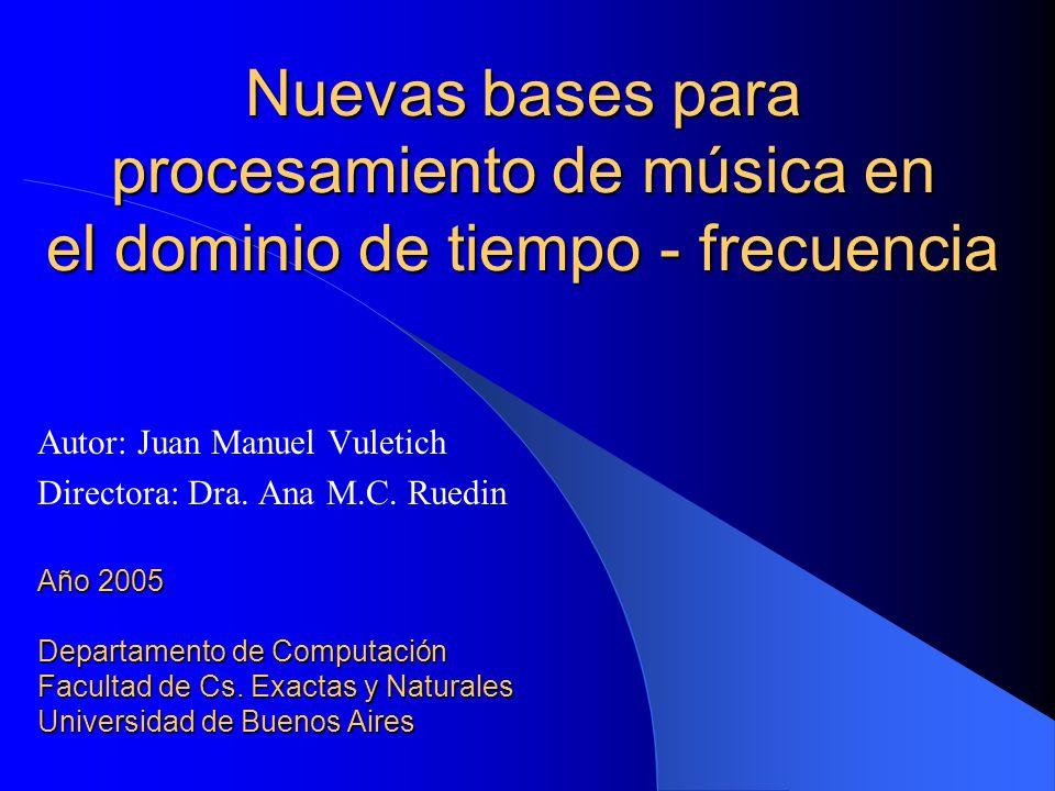Nuevas bases para procesamiento de música en el dominio de tiempo - frecuencia Autor: Juan Manuel Vuletich Directora: Dra. Ana M.C. Ruedin Año 2005 De