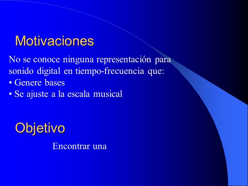 Motivaciones Encontrar una No se conoce ninguna representación para sonido digital en tiempo-frecuencia que: Genere bases Se ajuste a la escala musica