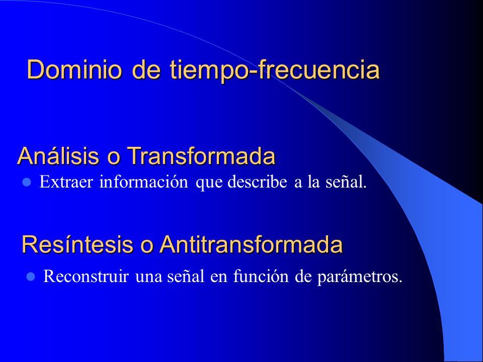 Dominio de tiempo-frecuencia Análisis o Transformada Extraer información que describe a la señal. Resíntesis o Antitransformada Reconstruir una señal