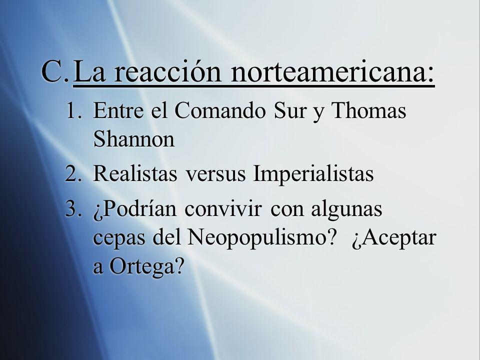 C.La reacción norteamericana: 1.Entre el Comando Sur y Thomas Shannon 2.Realistas versus Imperialistas 3.¿Podrían convivir con algunas cepas del Neopo