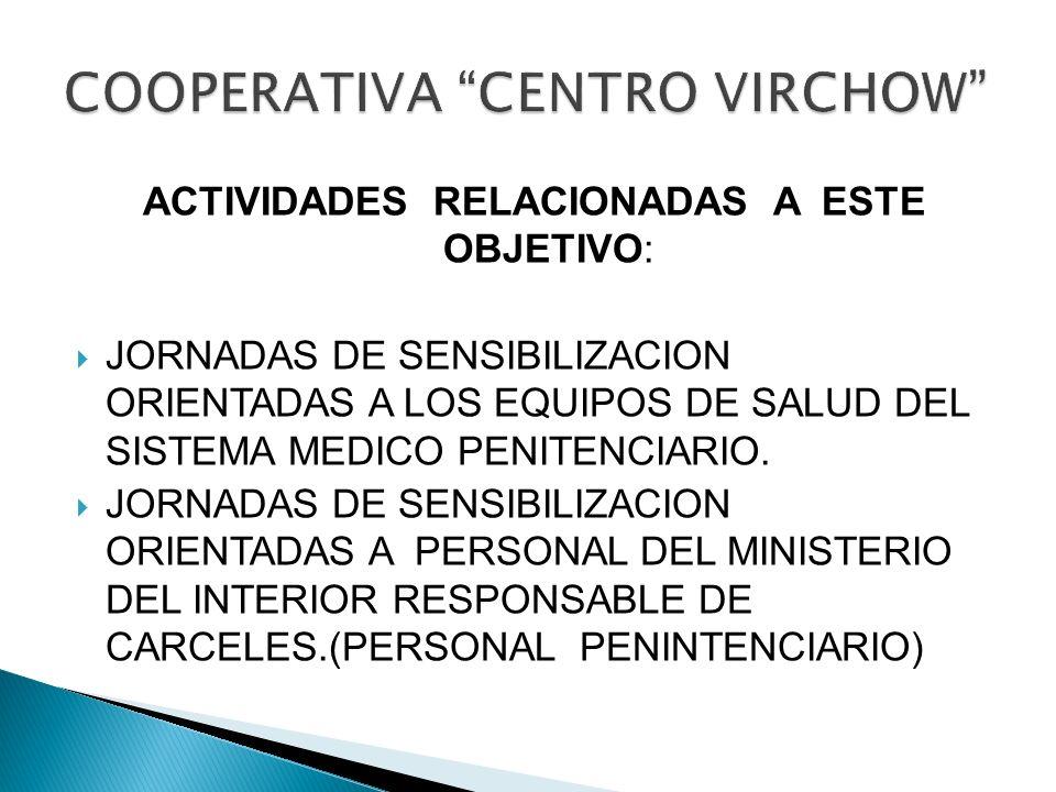 ACTIVIDADES RELACIONADAS A ESTE OBJETIVO: JORNADAS DE SENSIBILIZACION ORIENTADAS A LOS EQUIPOS DE SALUD DEL SISTEMA MEDICO PENITENCIARIO. JORNADAS DE