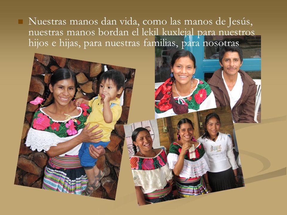 Nuestras manos dan vida, como las manos de Jesús, nuestras manos bordan el lekil kuxlejal para nuestros hijos e hijas, para nuestras familias, para no