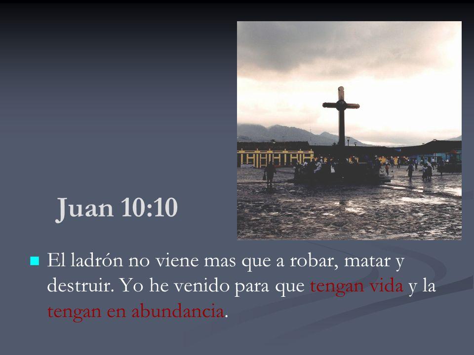 Juan 10:10 El ladrón no viene mas que a robar, matar y destruir. Yo he venido para que tengan vida y la tengan en abundancia.