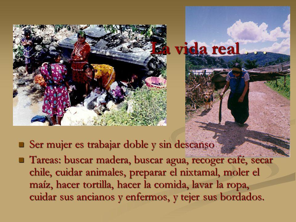 La vida real... Ser mujer es trabajar doble y sin descanso Ser mujer es trabajar doble y sin descanso Tareas: buscar madera, buscar agua, recoger café