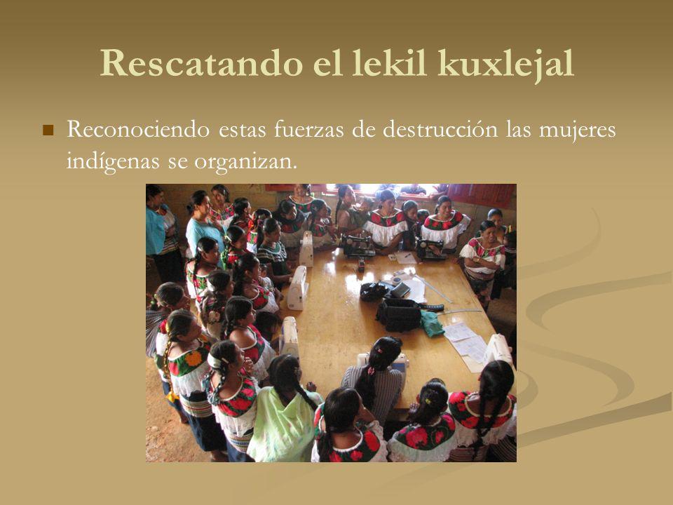 Rescatando el lekil kuxlejal Reconociendo estas fuerzas de destrucción las mujeres indígenas se organizan.
