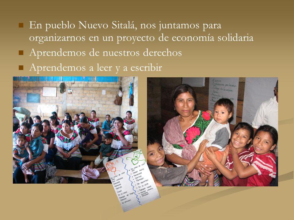 En pueblo Nuevo Sitalá, nos juntamos para organizarnos en un proyecto de economía solidaria Aprendemos de nuestros derechos Aprendemos a leer y a escr